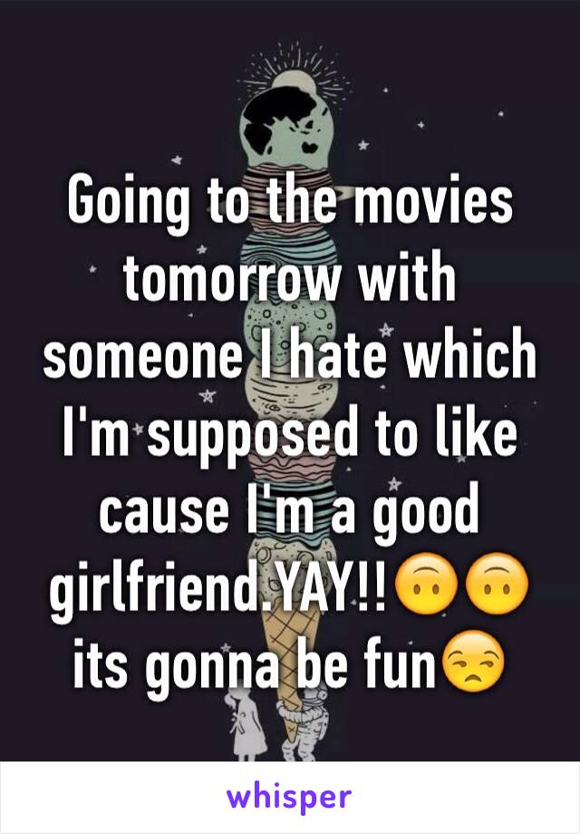 Going to the movies tomorrow with someone I hate which I'm supposed to like cause I'm a good girlfriend.YAY!!🙃🙃 its gonna be fun😒