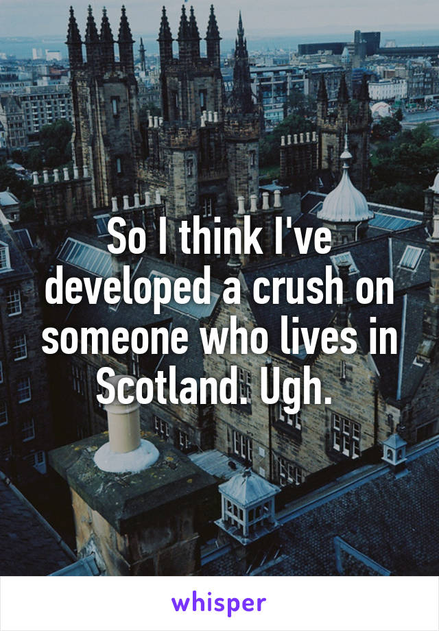 So I think I've developed a crush on someone who lives in Scotland. Ugh.