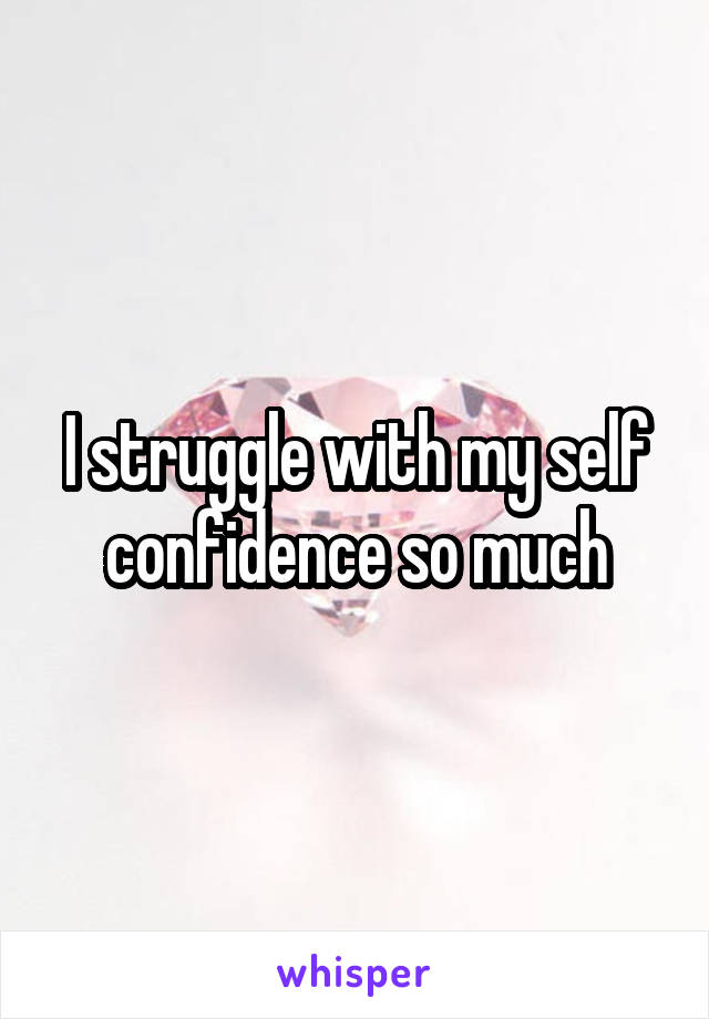 I struggle with my self confidence so much