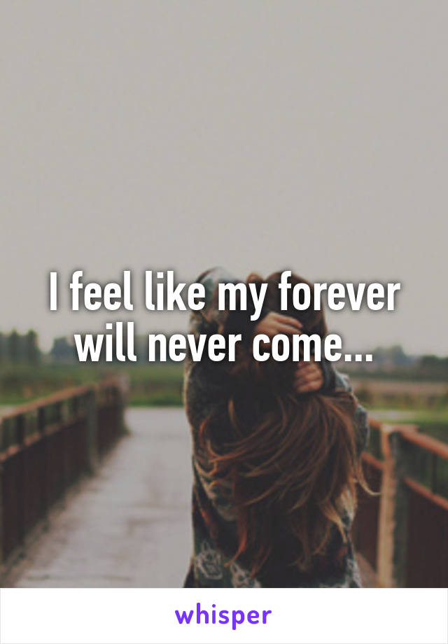 I feel like my forever will never come...