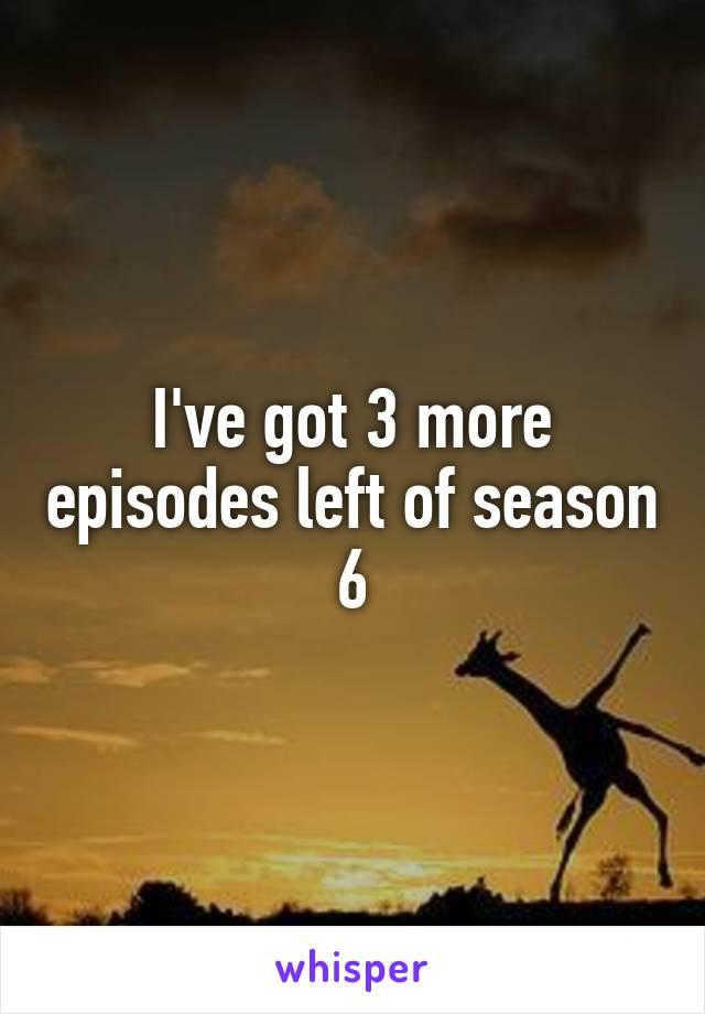I've got 3 more episodes left of season 6
