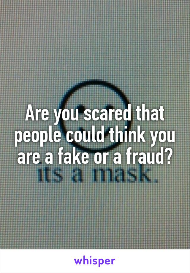 Are you scared that people could think you are a fake or a fraud?