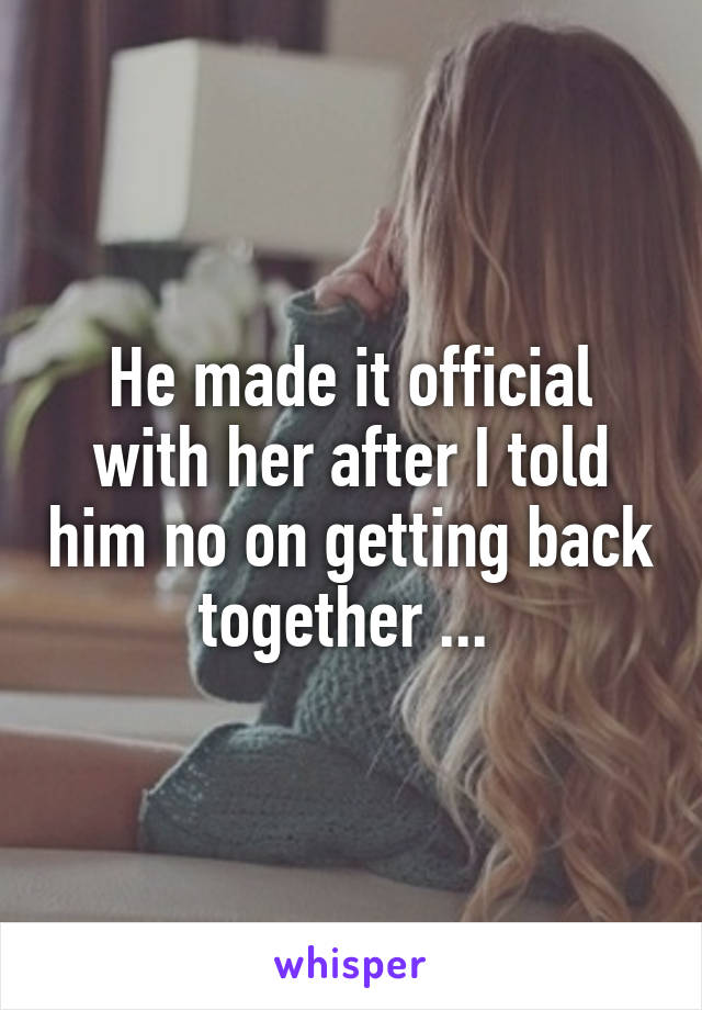 He made it official with her after I told him no on getting back together ...