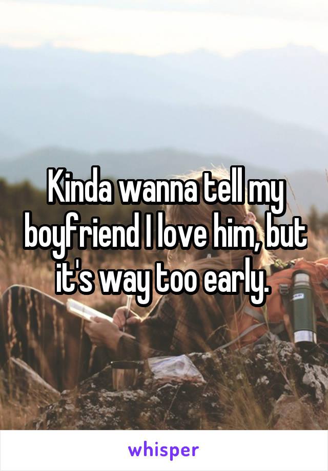 Kinda wanna tell my boyfriend I love him, but it's way too early.