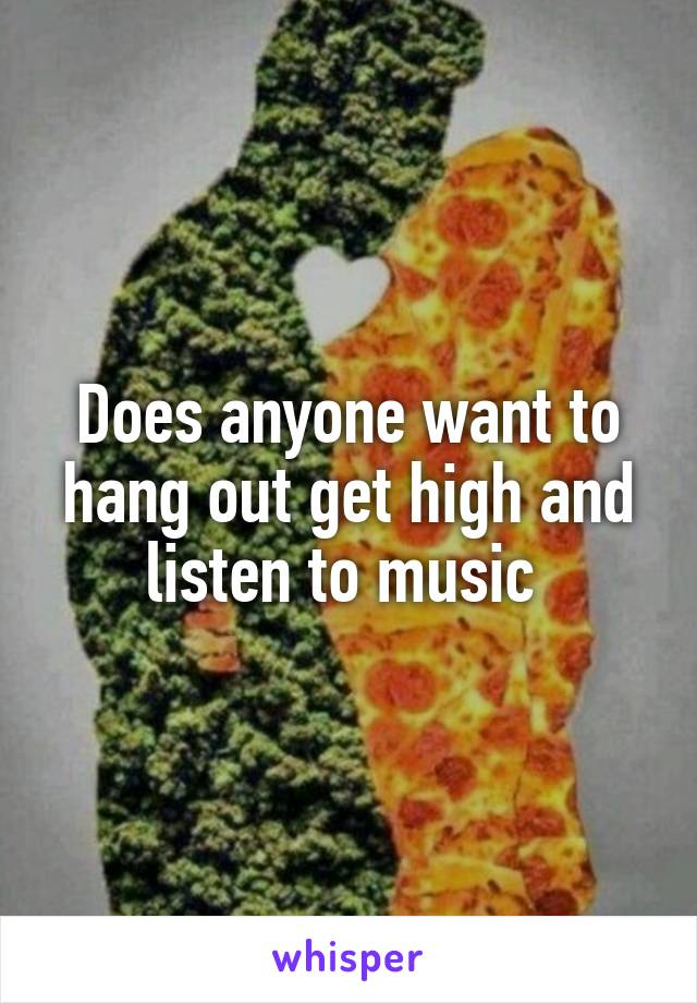 Does anyone want to hang out get high and listen to music
