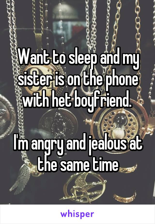 Want to sleep and my sister is on the phone with het boyfriend.   I'm angry and jealous at the same time