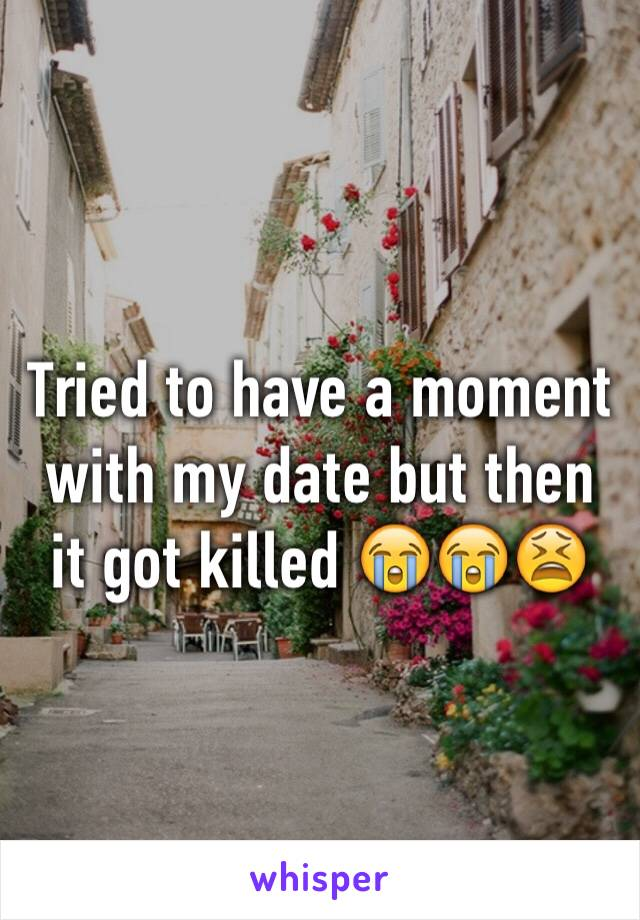 Tried to have a moment with my date but then it got killed 😭😭😫
