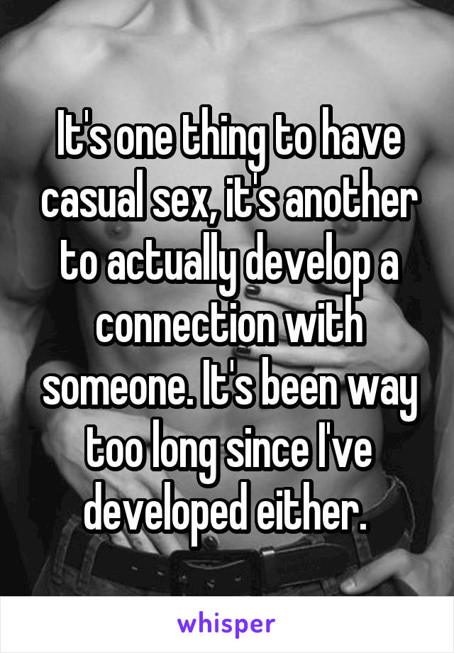 It's one thing to have casual sex, it's another to actually develop a connection with someone. It's been way too long since I've developed either.