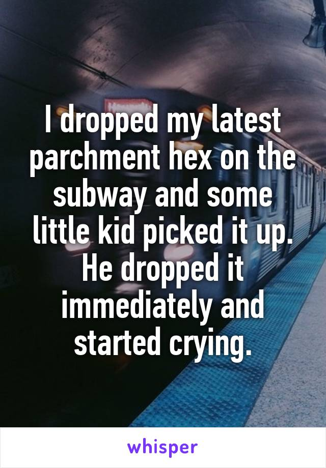 I dropped my latest parchment hex on the subway and some little kid picked it up. He dropped it immediately and started crying.