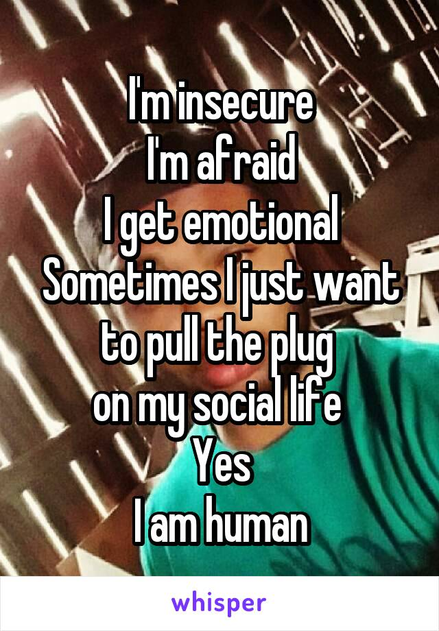 I'm insecure I'm afraid I get emotional Sometimes I just want to pull the plug  on my social life  Yes I am human