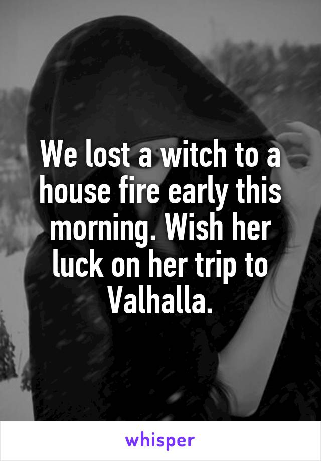 We lost a witch to a house fire early this morning. Wish her luck on her trip to Valhalla.