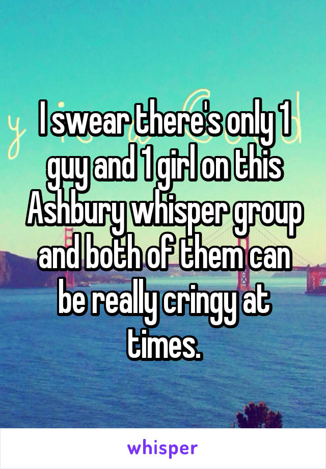 I swear there's only 1 guy and 1 girl on this Ashbury whisper group and both of them can be really cringy at times.