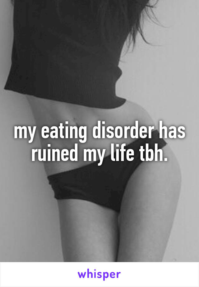 my eating disorder has ruined my life tbh.