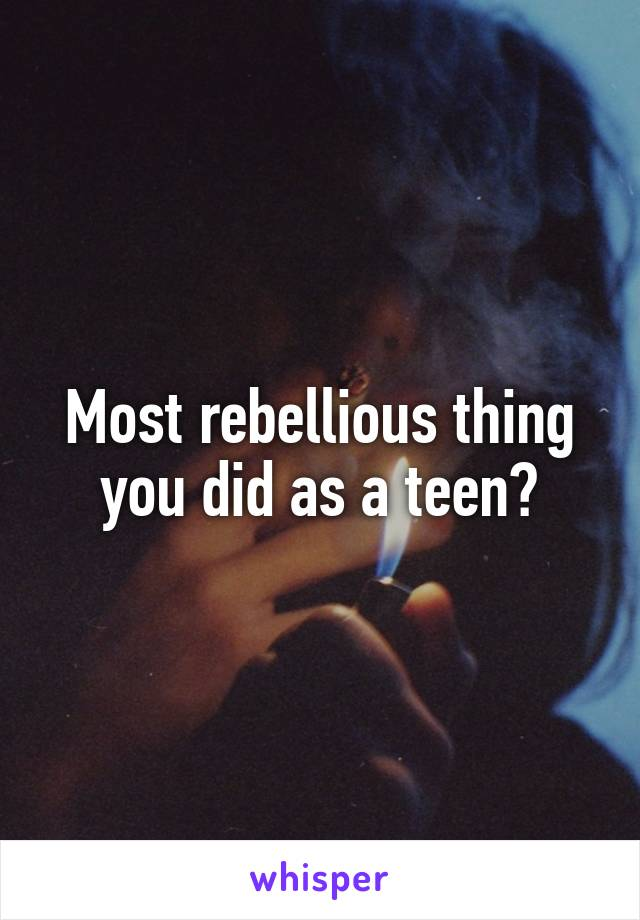 Most rebellious thing you did as a teen?