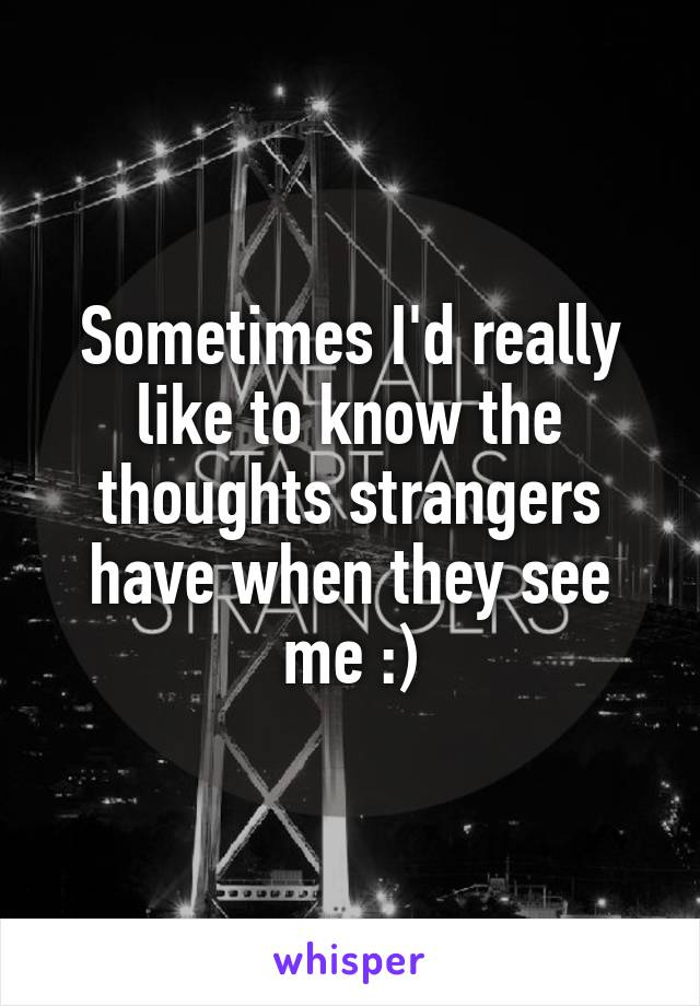 Sometimes I'd really like to know the thoughts strangers have when they see me :)