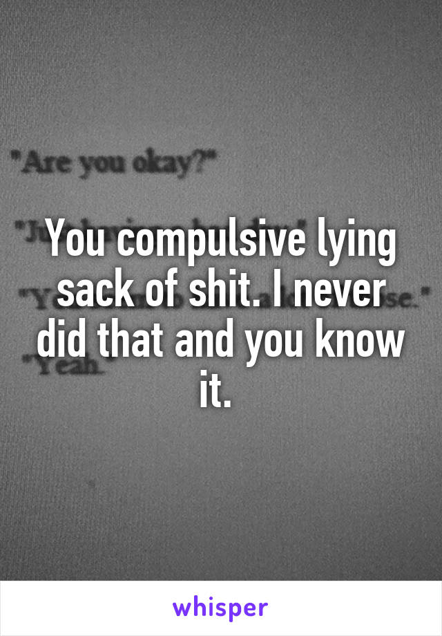 You compulsive lying sack of shit. I never did that and you know it.