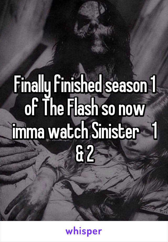 Finally finished season 1 of The Flash so now imma watch Sinister    1 & 2