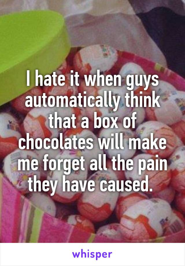 I hate it when guys automatically think that a box of chocolates will make me forget all the pain they have caused.