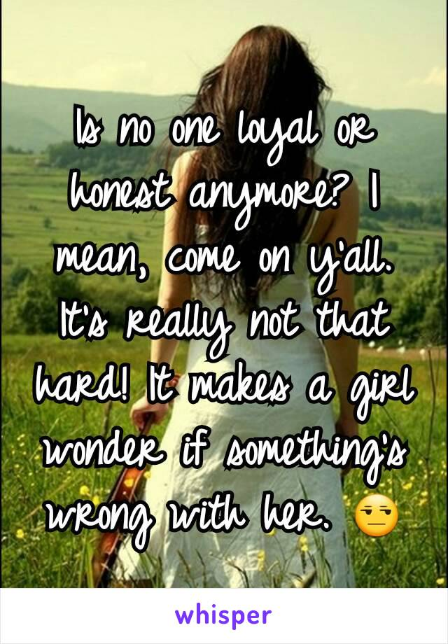 Is no one loyal or honest anymore? I mean, come on y'all. It's really not that hard! It makes a girl wonder if something's wrong with her. 😒