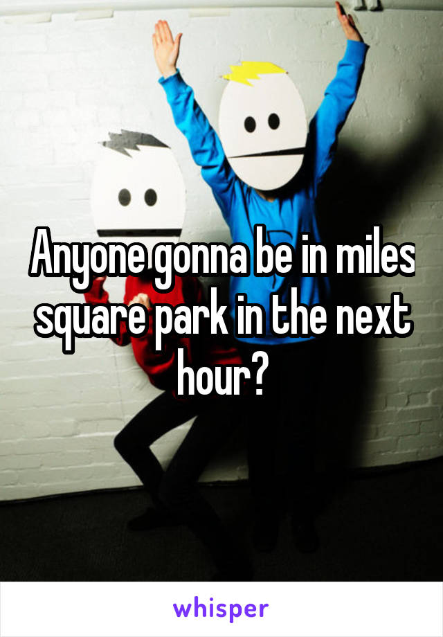 Anyone gonna be in miles square park in the next hour?
