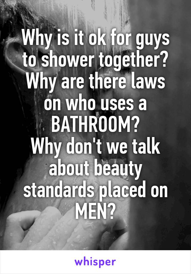 Why is it ok for guys to shower together? Why are there laws on who uses a BATHROOM? Why don't we talk about beauty standards placed on MEN?
