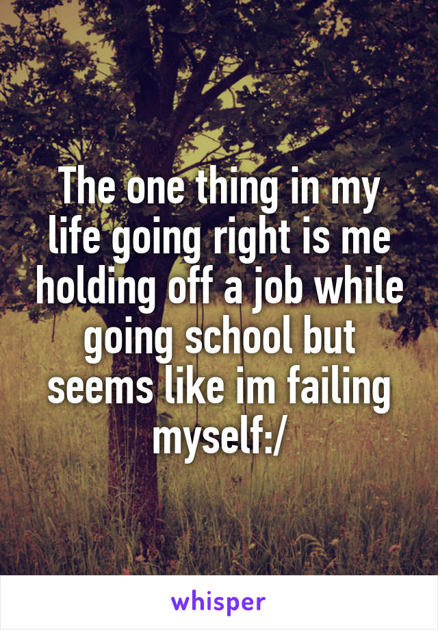 The one thing in my life going right is me holding off a job while going school but seems like im failing myself:/