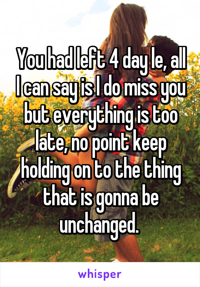 You had left 4 day le, all I can say is I do miss you but everything is too late, no point keep holding on to the thing that is gonna be unchanged.