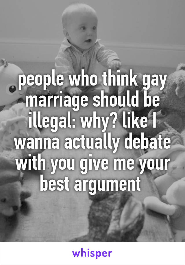 people who think gay marriage should be illegal: why? like I wanna actually debate with you give me your best argument