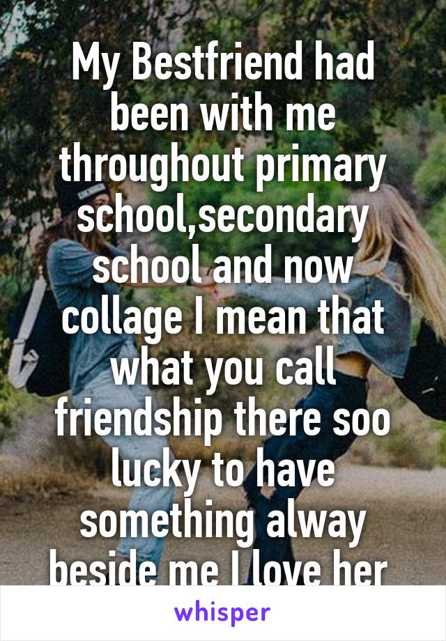 My Bestfriend had been with me throughout primary school,secondary school and now collage I mean that what you call friendship there soo lucky to have something alway beside me I love her