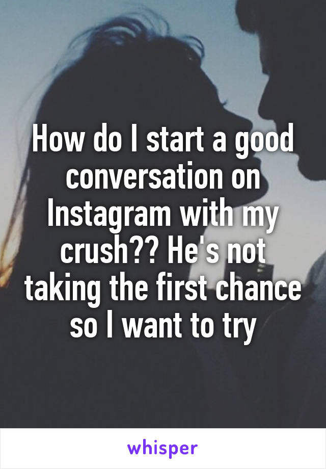 How do I start a good conversation on Instagram with my crush?? He's not taking the first chance so I want to try