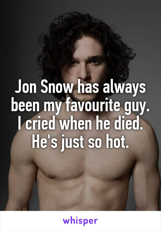 Jon Snow has always been my favourite guy. I cried when he died. He's just so hot.