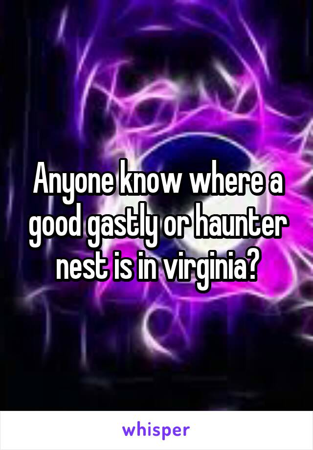 Anyone know where a good gastly or haunter nest is in virginia?