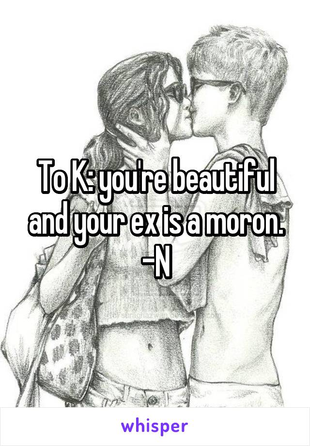 To K: you're beautiful and your ex is a moron. -N