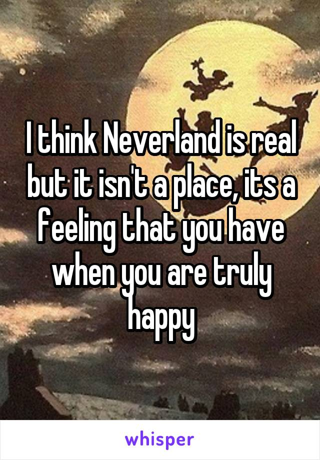 I think Neverland is real but it isn't a place, its a feeling that you have when you are truly happy