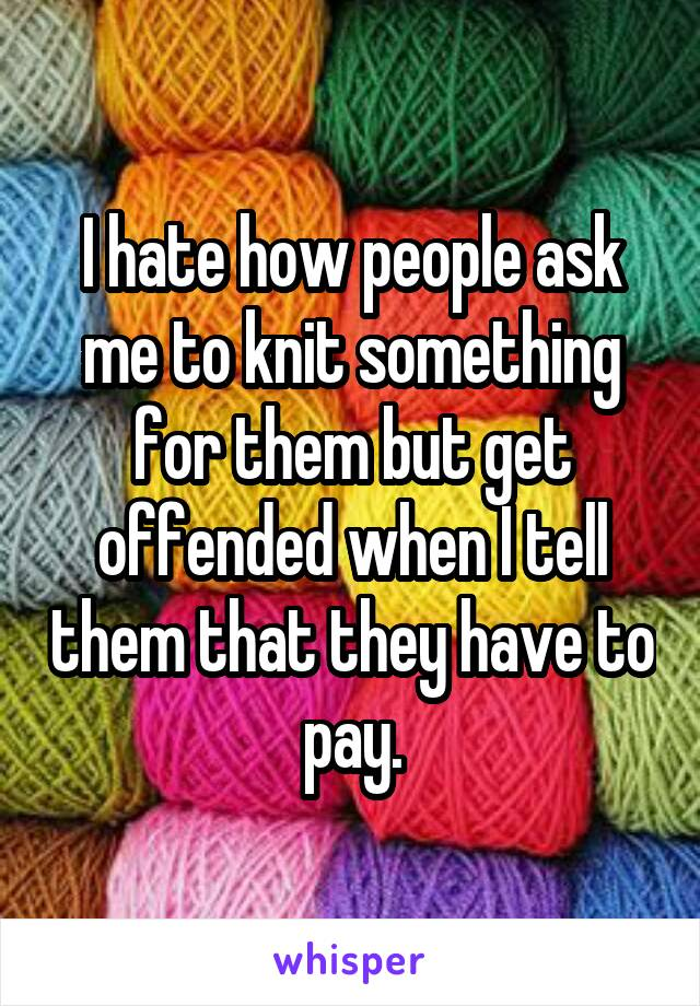 I hate how people ask me to knit something for them but get offended when I tell them that they have to pay.