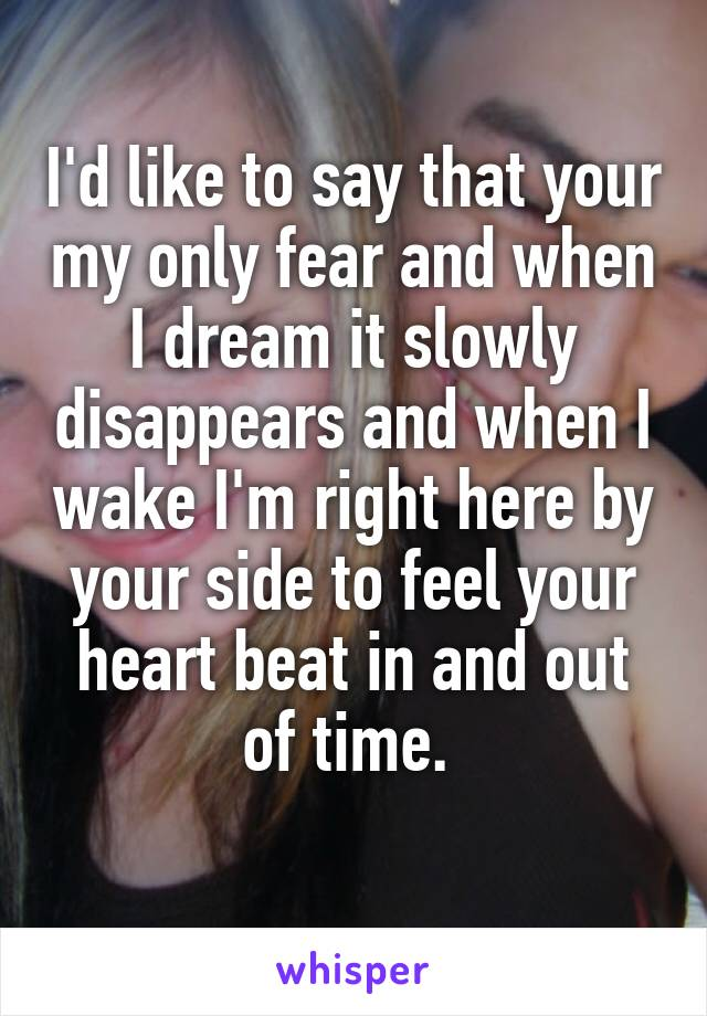 I'd like to say that your my only fear and when I dream it slowly disappears and when I wake I'm right here by your side to feel your heart beat in and out of time.