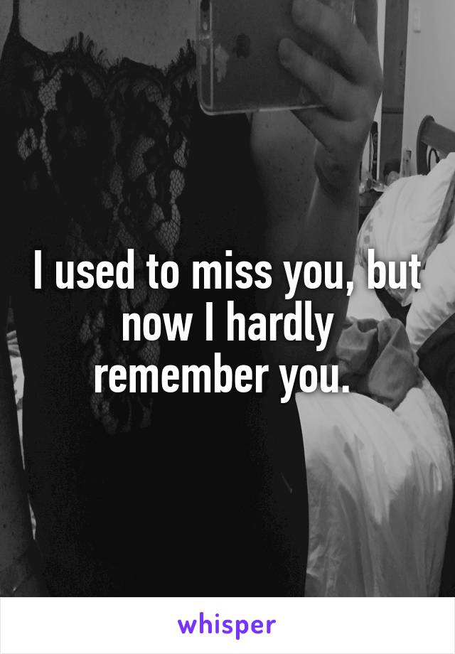 I used to miss you, but now I hardly remember you.