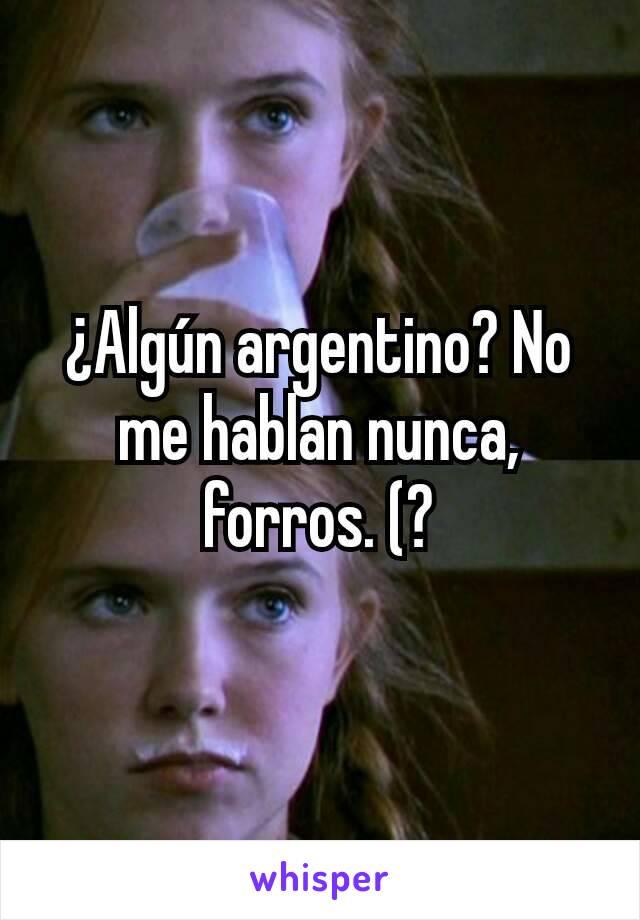 ¿Algún argentino? No me hablan nunca, forros. (?
