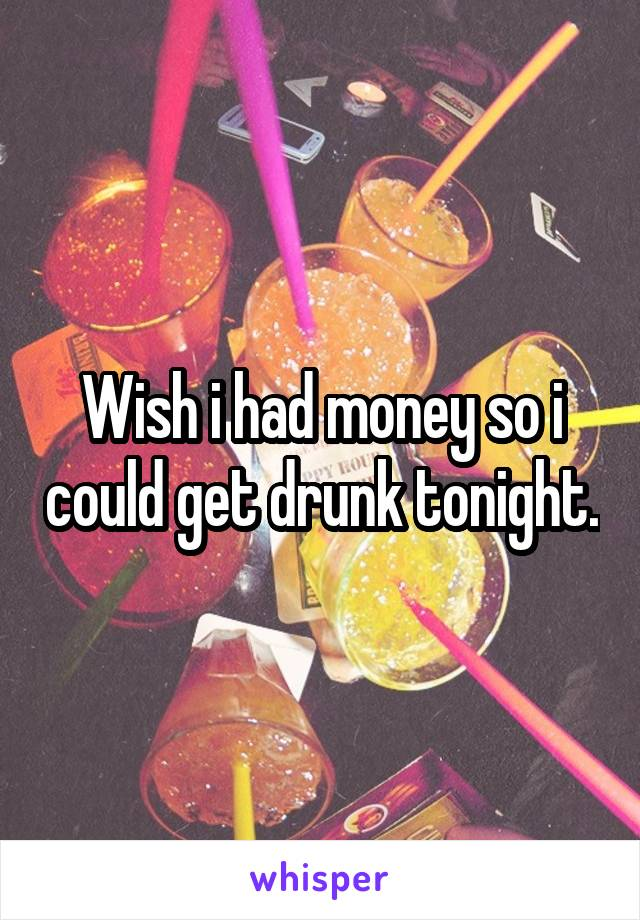 Wish i had money so i could get drunk tonight.