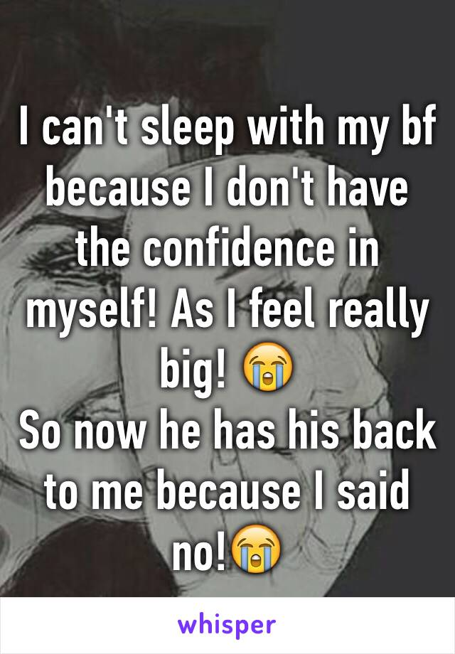 I can't sleep with my bf because I don't have the confidence in myself! As I feel really big! 😭 So now he has his back to me because I said no!😭