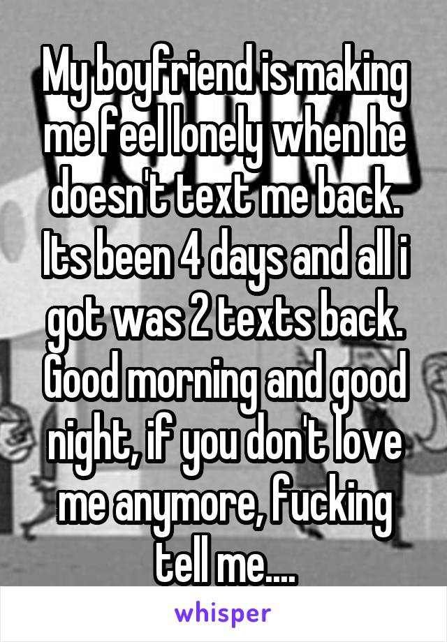 My boyfriend is making me feel lonely when he doesn't text me back. Its been 4 days and all i got was 2 texts back. Good morning and good night, if you don't love me anymore, fucking tell me....