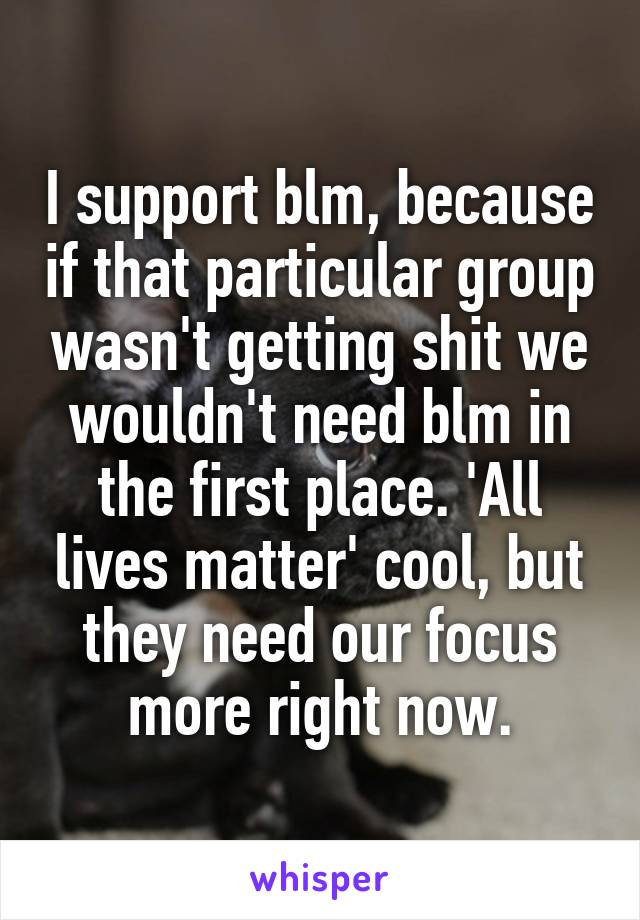 I support blm, because if that particular group wasn't getting shit we wouldn't need blm in the first place. 'All lives matter' cool, but they need our focus more right now.