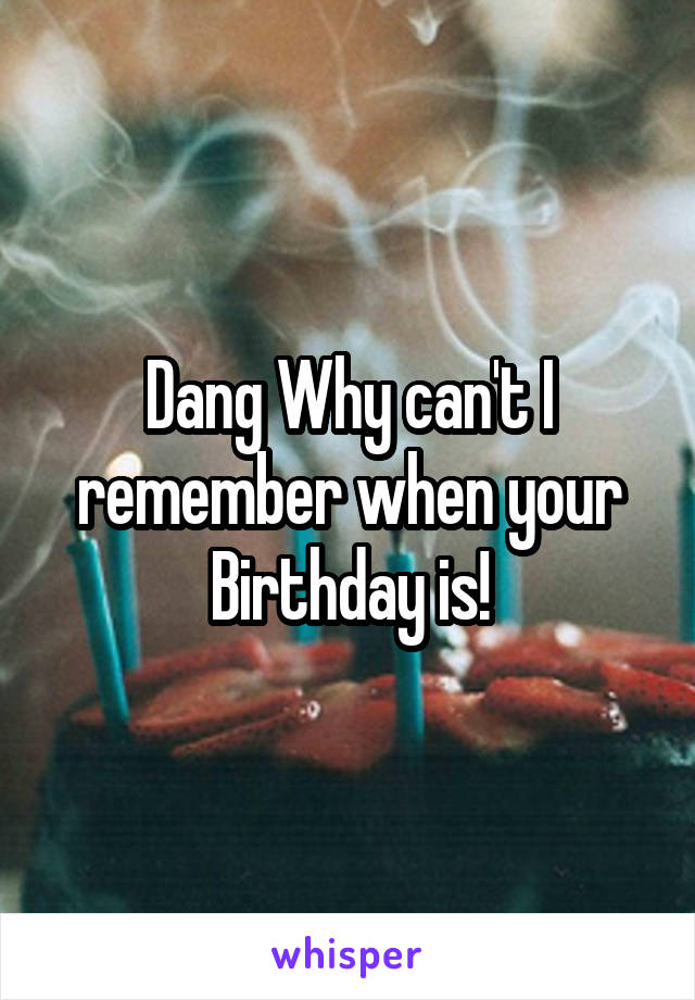 Dang Why can't I remember when your Birthday is!