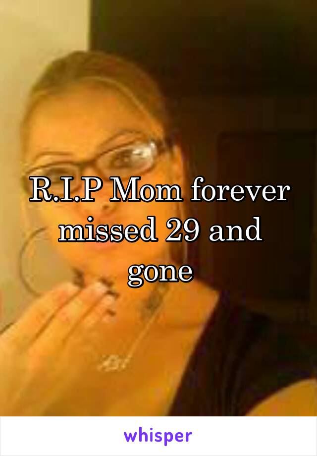R.I.P Mom forever missed 29 and gone