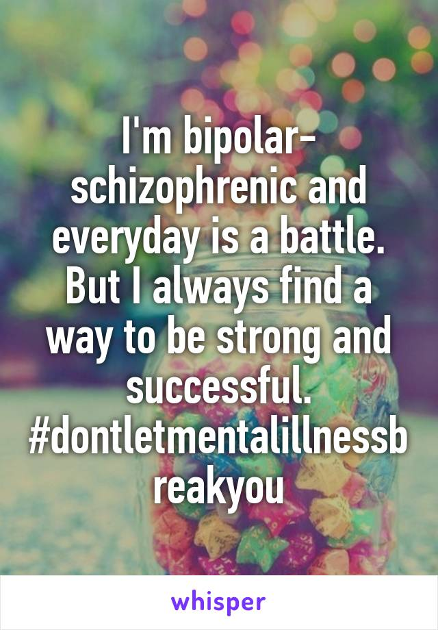 I'm bipolar- schizophrenic and everyday is a battle. But I always find a way to be strong and successful. #dontletmentalillnessbreakyou