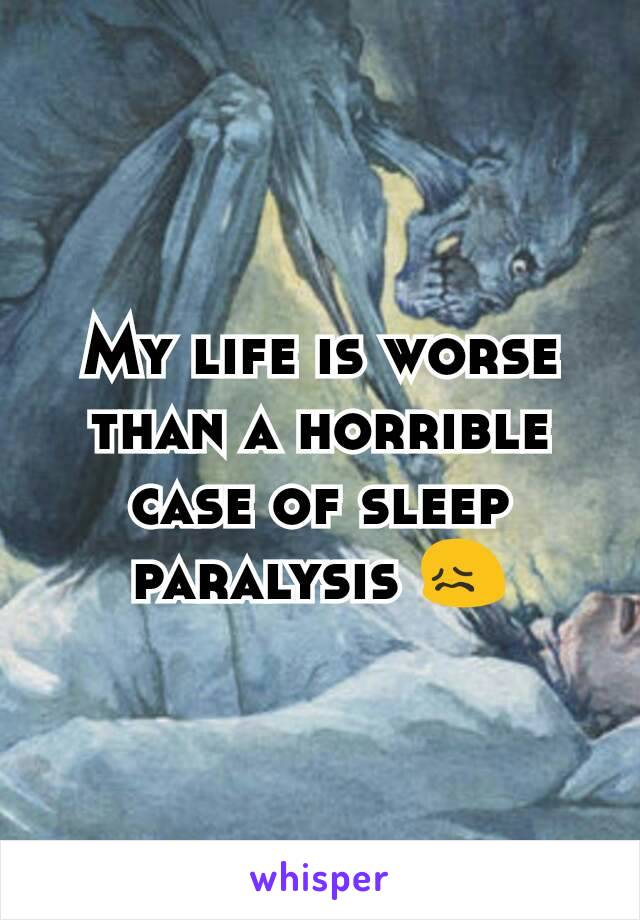 My life is worse than a horrible case of sleep paralysis 😖