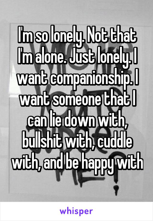 I'm so lonely. Not that I'm alone. Just lonely. I want companionship. I want someone that I can lie down with, bullshit with, cuddle with, and be happy with