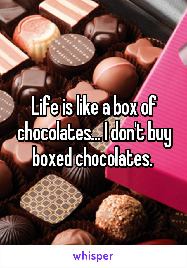 Life is like a box of chocolates... I don't buy boxed chocolates.