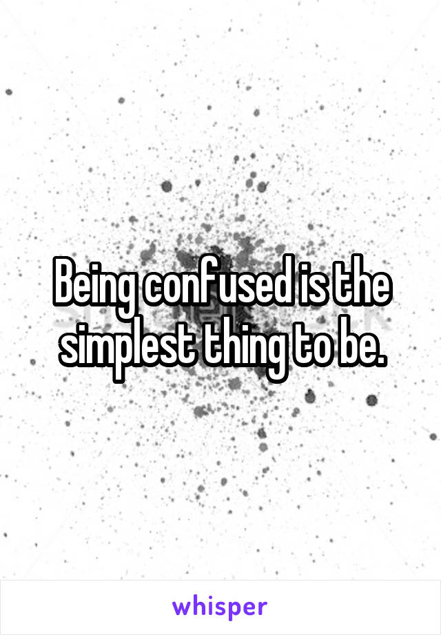 Being confused is the simplest thing to be.