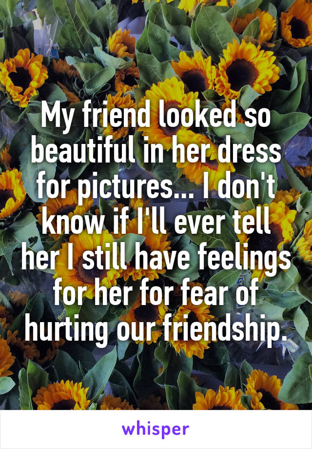 My friend looked so beautiful in her dress for pictures... I don't know if I'll ever tell her I still have feelings for her for fear of hurting our friendship.
